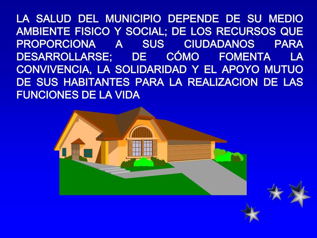 LA SALUD DEL MUNICIPIO DEPENDE DE SU MEDIO AMBIENTE FISICO Y SOCIAL; DE LOS RECURSOS QUE PROPORCIONA A SUS CIUDADANOS PARA DESARROLLARSE; DE CÓMO FOMENTA LA CONVIVENCIA, LA SOLIDARIDAD Y EL APOYO MUTUO DE SUS HABITANTES PARA LA REALIZACION DE LAS FUNCIONES DE LA VIDA