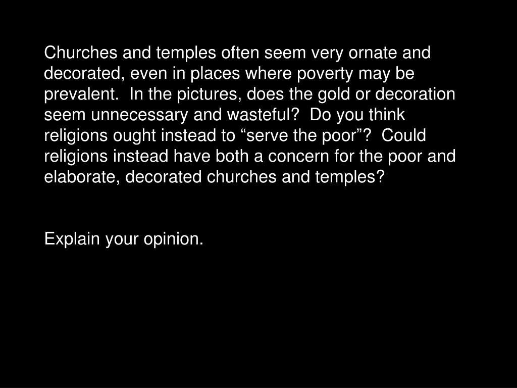 "Churches and temples often seem very ornate and decorated, even in places where poverty may be prevalent.  In the pictures, does the gold or decoration seem unnecessary and wasteful?  Do you think religions ought instead to ""serve the poor""?  Could religions instead have both a concern for the poor and elaborate, decorated churches and temples?"