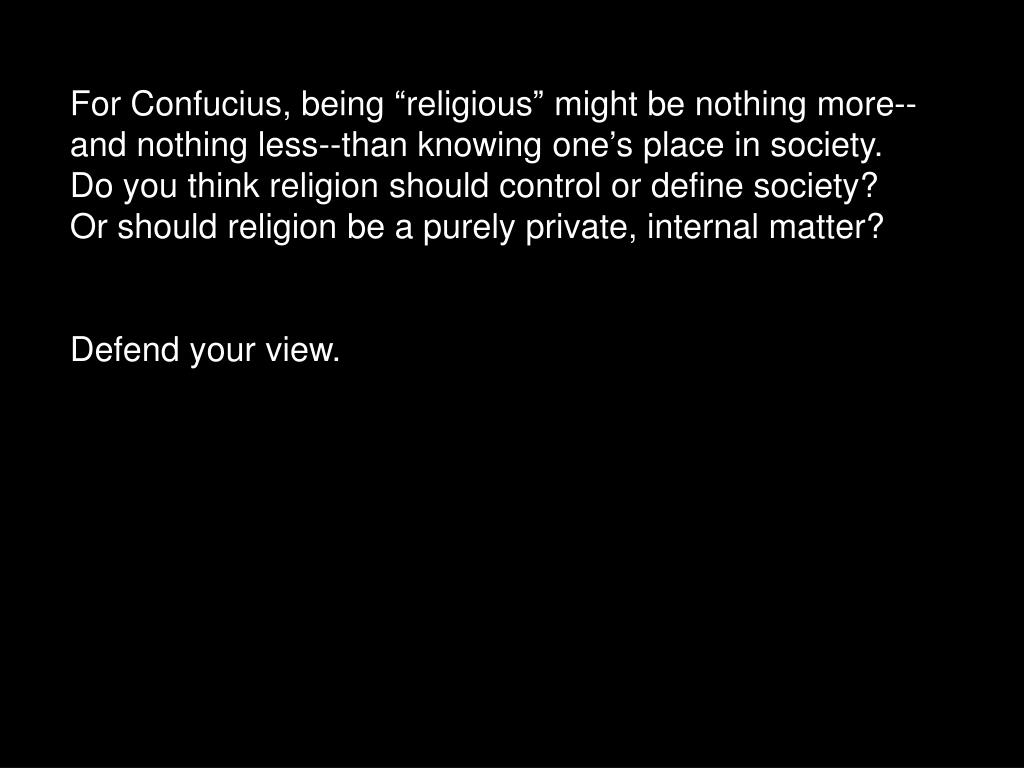 "For Confucius, being ""religious"" might be nothing more--and nothing less--than knowing one's place in society. Do you think religion should control or define society?  Or should religion be a purely private, internal matter?"