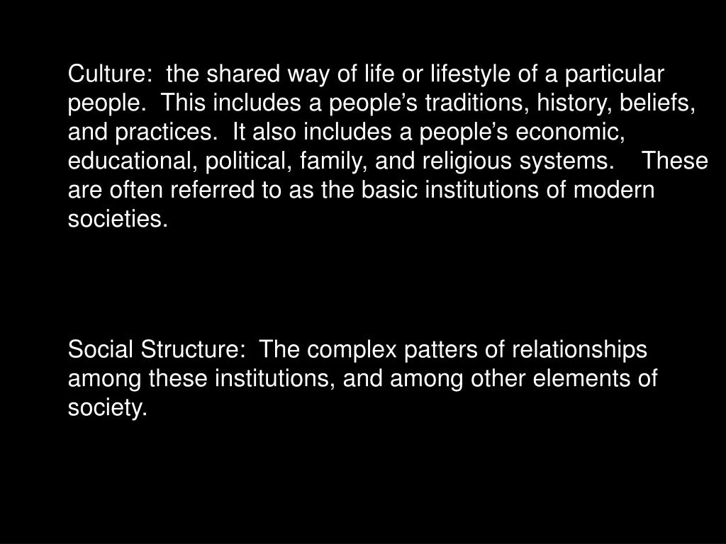 Culture:  the shared way of life or lifestyle of a particular people.  This includes a people's traditions, history, beliefs, and practices.  It also includes a people's economic, educational, political, family, and religious systems.    These are often referred to as the basic institutions of modern societies.