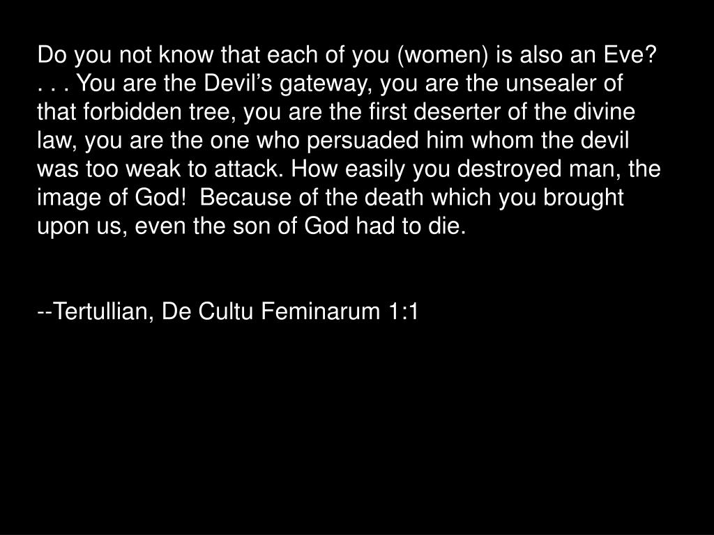 Do you not know that each of you (women) is also an Eve? . . . You are the Devil's gateway, you are the unsealer of that forbidden tree, you are the first deserter of the divine law, you are the one who persuaded him whom the devil was too weak to attack. How easily you destroyed man, the image of God!  Because of the death which you brought upon us, even the son of God had to die.