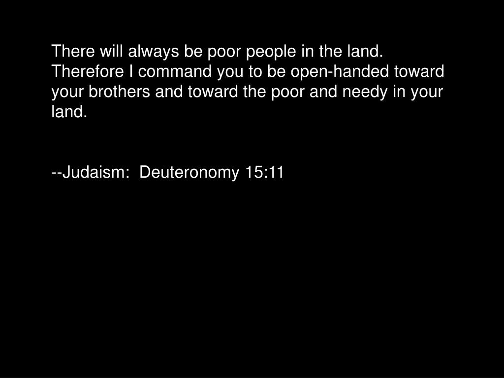 There will always be poor people in the land.  Therefore I command you to be open-handed toward your brothers and toward the poor and needy in your land.