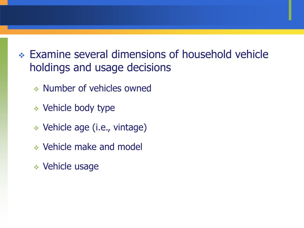 Examine several dimensions of household vehicle holdings and usage decisions