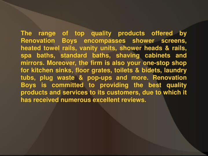 The range of top quality products offered by Renovation Boys encompasses shower screens, heated towe...