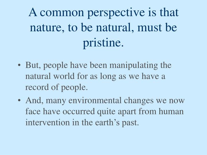A common perspective is that nature, to be natural, must be pristine.