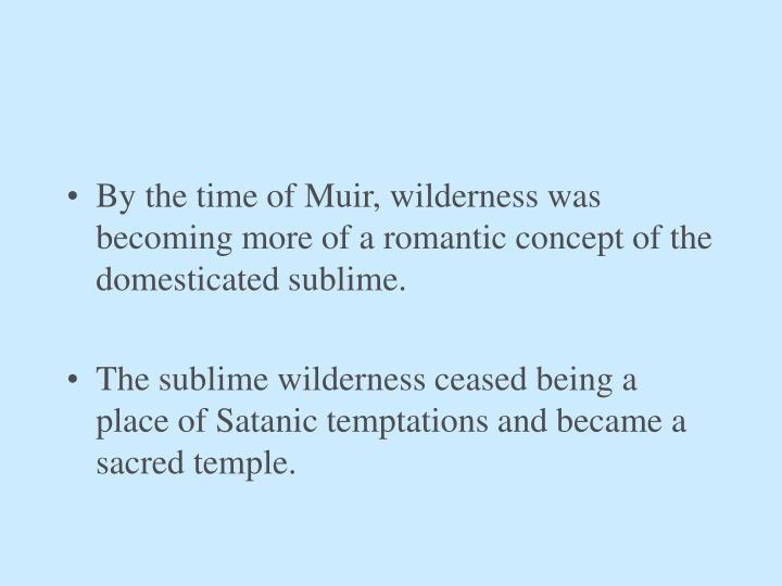 By the time of Muir, wilderness was becoming more of a romantic concept of the domesticated sublime.