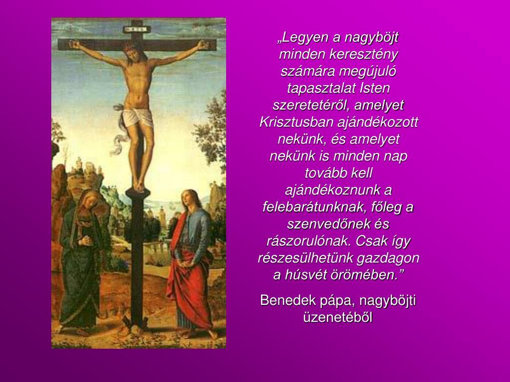 """""""Legyen a nagyböjt minden keresztény számára megújuló tapasztalat Isten szeretetéről, amelyet Krisztusban ajándékozott nekünk, és amelyet nekünk is minden nap tovább kell ajándékoznunk a felebarátunknak, főleg a szenvedőnek és rászorulónak. Csak így részesülhetünk gazdagon a húsvét örömében."""""""