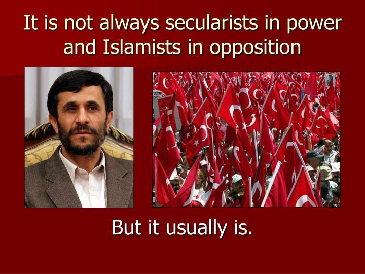 It is not always secularists in power and Islamists in opposition