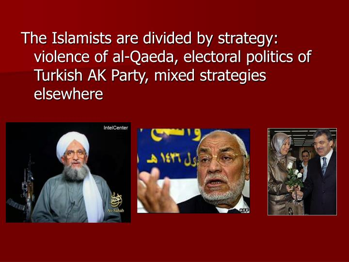 The Islamists are divided by strategy:  violence of al-Qaeda, electoral politics of Turkish AK Party, mixed strategies elsewhere
