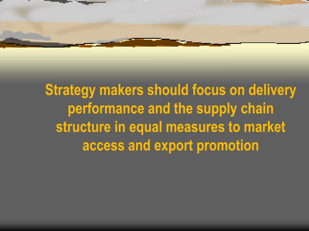 Strategy makers should focus on delivery performance and the supply chain structure in equal measures to market access and export promotion