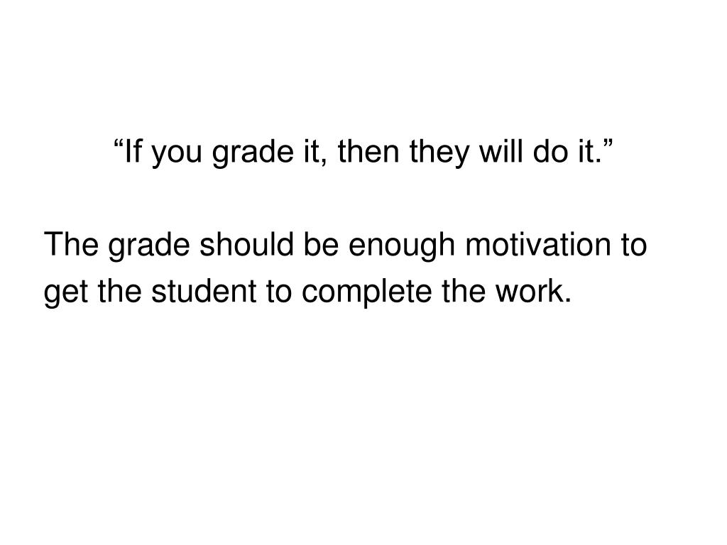 """If you grade it, then they will do it."""