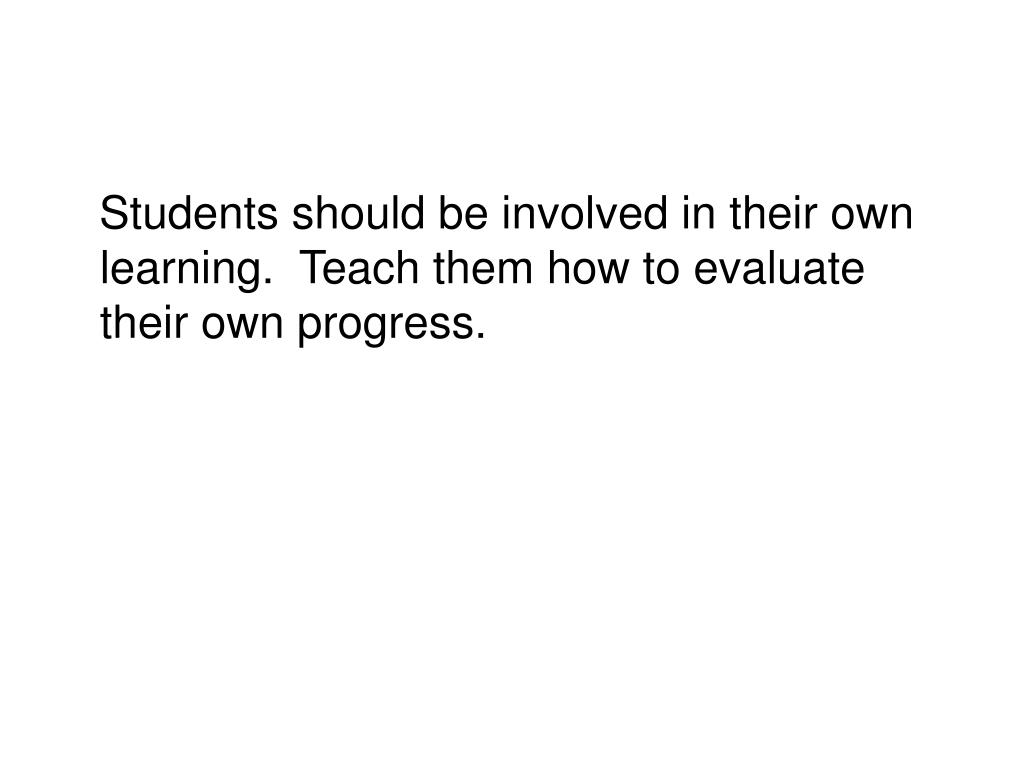 Students should be involved in their own learning.  Teach them how to evaluate their own progress.
