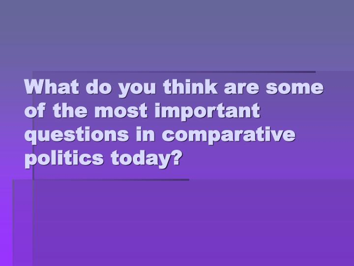 What do you think are some of the most important questions in comparative politics today?
