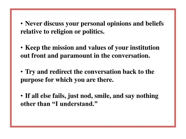 Never discuss your personal opinions and beliefs relative to religion or politics.