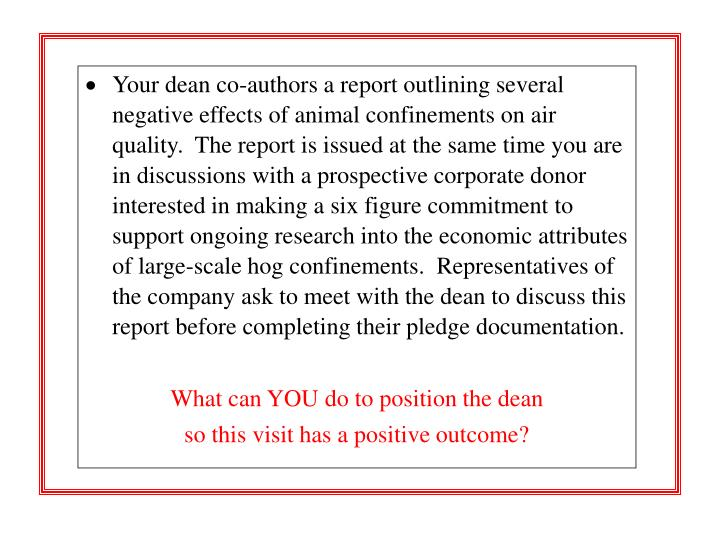 Your dean co-authors a report outlining several negative effects of animal confinements on air quality.  The report is issued at the same time you are in discussions with a prospective corporate donor interested in making a six figure commitment to support ongoing research into the economic attributes of large-scale hog confinements.  Representatives of the company ask to meet with the dean to discuss this report before completing their pledge documentation.