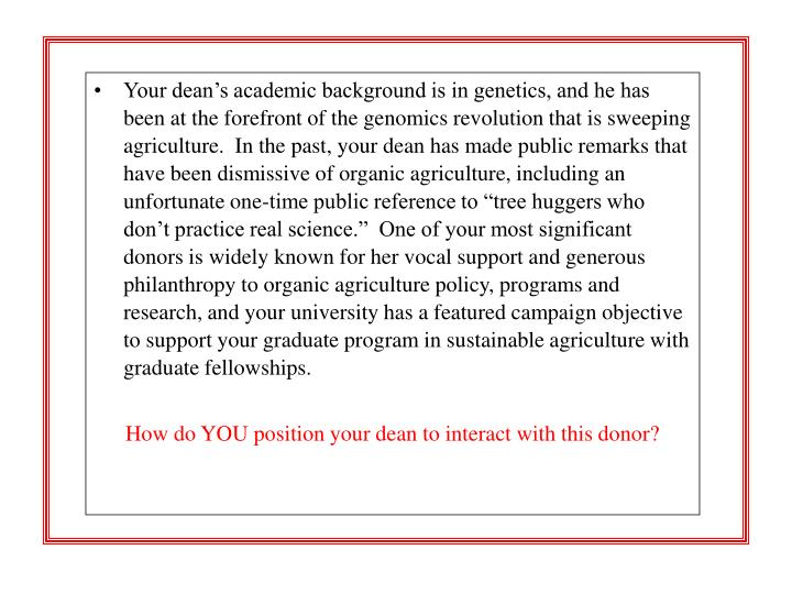 "Your dean's academic background is in genetics, and he has been at the forefront of the genomics revolution that is sweeping agriculture.  In the past, your dean has made public remarks that have been dismissive of organic agriculture, including an unfortunate one-time public reference to ""tree huggers who don't practice real science.""  One of your most significant donors is widely known for her vocal support and generous philanthropy to organic agriculture policy, programs and research, and your university has a featured campaign objective to support your graduate program in sustainable agriculture with graduate fellowships."