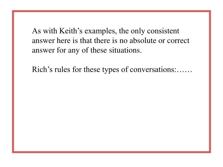 As with Keith's examples, the only consistent 	answer here is that there is no absolute or correct 	answer for any of these situations.