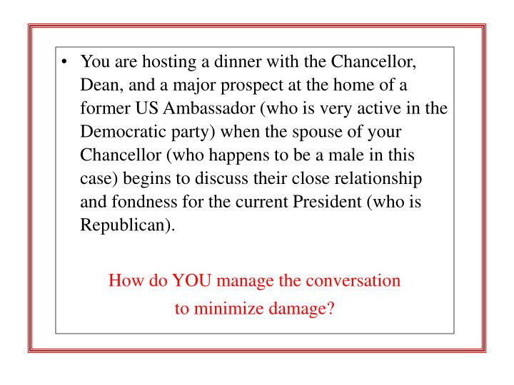 You are hosting a dinner with the Chancellor, Dean, and a major prospect at the home of a former US Ambassador (who is very active in the Democratic party) when the spouse of your Chancellor (who happens to be a male in this case) begins to discuss their close relationship and fondness for the current President (who is Republican).