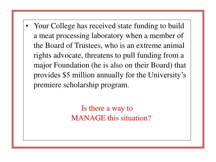 Your College has received state funding to build a meat processing laboratory when a member of the Board of Trustees, who is an extreme animal rights advocate, threatens to pull funding from a major Foundation (he is also on their Board) that provides $5 million annually for the University's premiere scholarship program.
