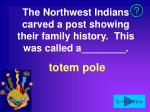 the northwest indians carved a post showing their family history this was called a