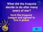 what did the iroquois decide to do after many years of war