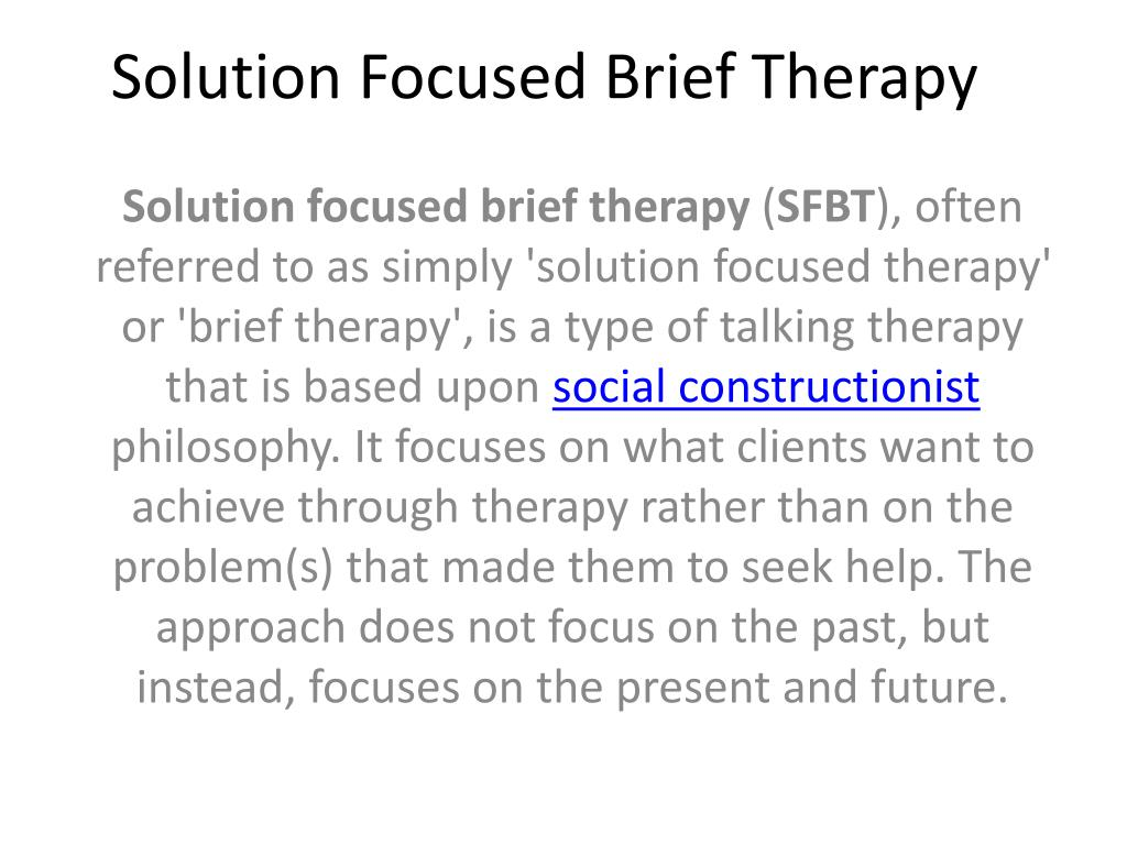 solution focused brief therapy Solution-focused brief therapy (sfbt), also called simply solution-focused therapy, is an evidenced-based psychotherapy approach that was developed by steve de shazer (1940-2005), and insoo kim berg (1934-2007) and their colleagues beginning in the late 1970's in milwaukee, wisconsin.