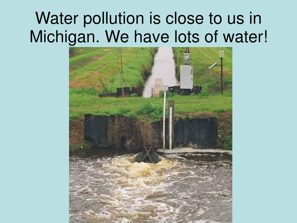 Water pollution is close to us in Michigan. We have lots of water!
