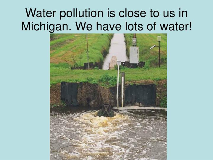 Water pollution is close to us in michigan we have lots of water