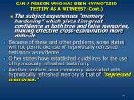 can a person who has been hypnotized testify as a witness cont