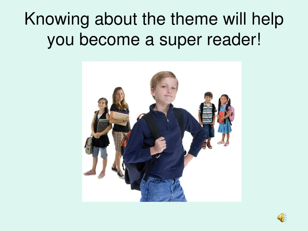 Knowing about the theme will help you become a super reader!