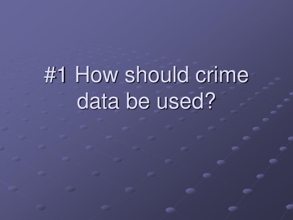 #1 How should crime data be used?