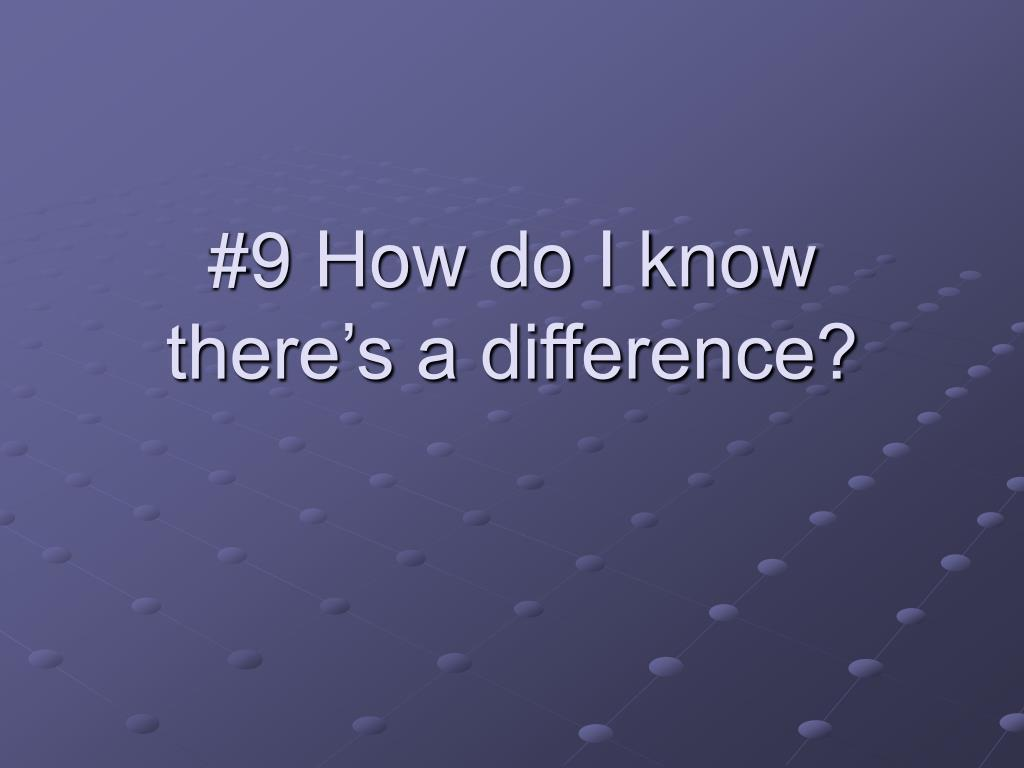 #9 How do I know there's a difference?