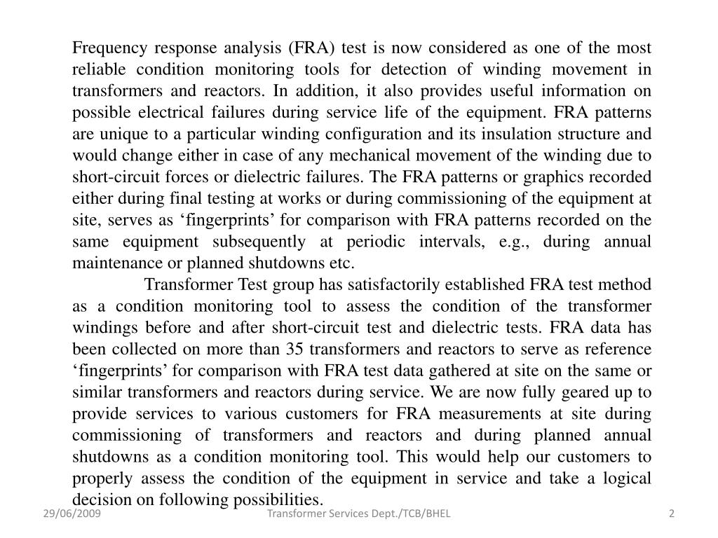 Frequency response analysis (FRA) test is now considered as one of the most reliable condition monitoring tools for detection of winding movement in transformers and reactors. In addition, it also provides useful information on possible electrical failures during service life of the equipment. FRA patterns are unique to a particular winding configuration and its insulation structure and would change either in case of any mechanical movement of the winding due to short-circuit forces or dielectric failures. The FRA patterns or graphics recorded either during final testing at works or during commissioning of the equipment at site, serves as 'fingerprints' for comparison with FRA patterns recorded on the same equipment subsequently at periodic intervals, e.g., during annual maintenance or planned shutdowns etc.