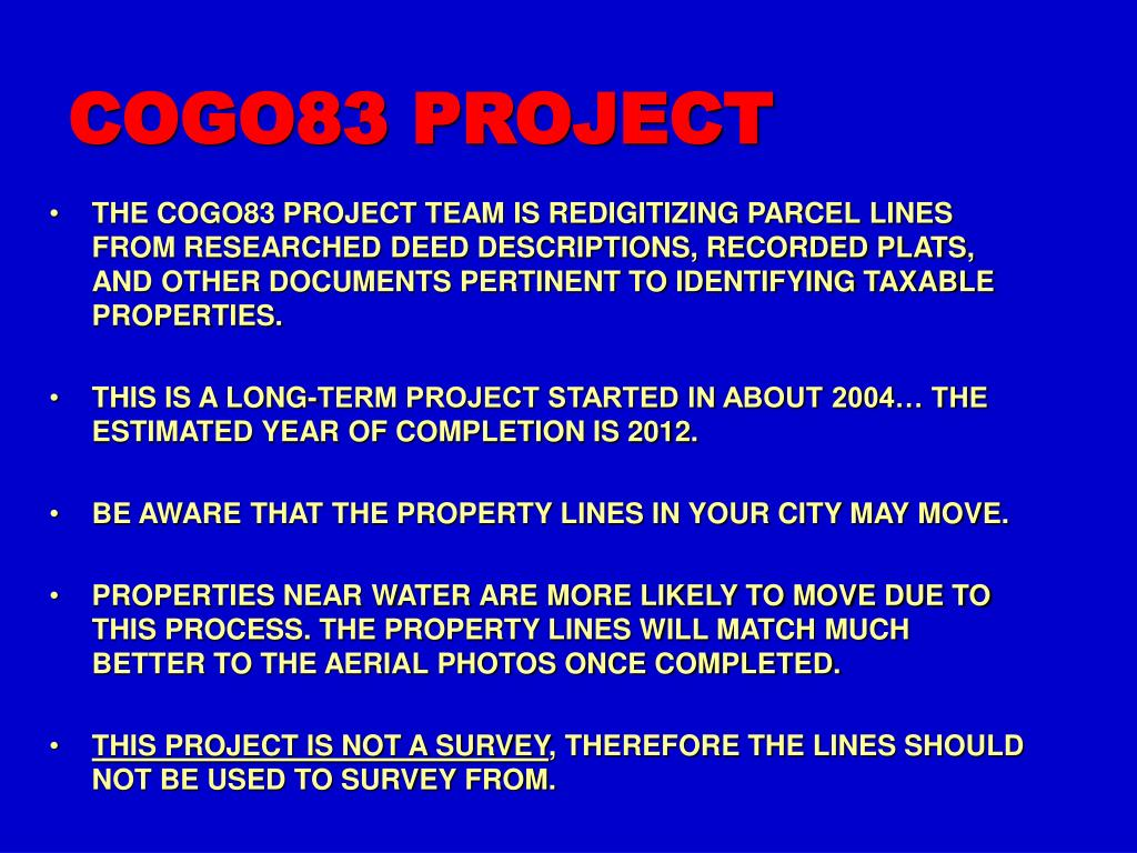 THE COGO83 PROJECT TEAM IS REDIGITIZING PARCEL LINES FROM RESEARCHED DEED DESCRIPTIONS, RECORDED PLATS, AND OTHER DOCUMENTS PERTINENT TO IDENTIFYING TAXABLE PROPERTIES.