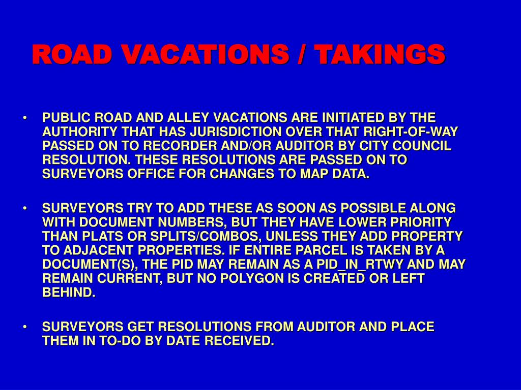 PUBLIC ROAD AND ALLEY VACATIONS ARE INITIATED BY THE AUTHORITY THAT HAS JURISDICTION OVER THAT RIGHT-OF-WAY PASSED ON TO RECORDER AND/OR AUDITOR BY CITY COUNCIL RESOLUTION. THESE RESOLUTIONS ARE PASSED ON TO SURVEYORS OFFICE FOR CHANGES TO MAP DATA.