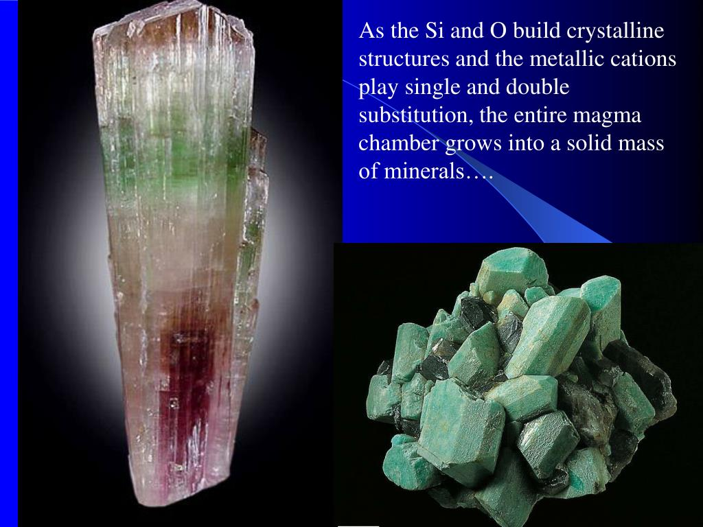 As the Si and O build crystalline structures and the metallic cations play single and double substitution, the entire magma chamber grows into a solid mass of minerals….