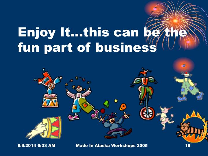 Enjoy It…this can be the fun part of business