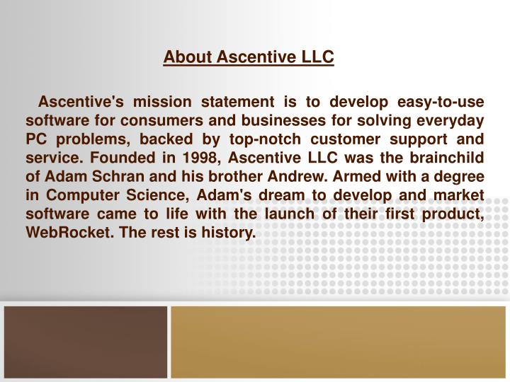 Ascentive's mission statement is to develop easy-to-use software for consumers and businesses for solving everyday PC problems, backed by top-notch customer support and service. Founded in 1998, Ascentive LLC was the brainchild of Adam Schran and his brother Andrew. Armed with a degree in Computer Science, Adam's dream to develop and market software came to life with the launch of their first product, WebRocket. The rest is history.
