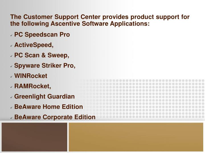 The Customer Support Center provides product support for the following Ascentive Software Applicatio...