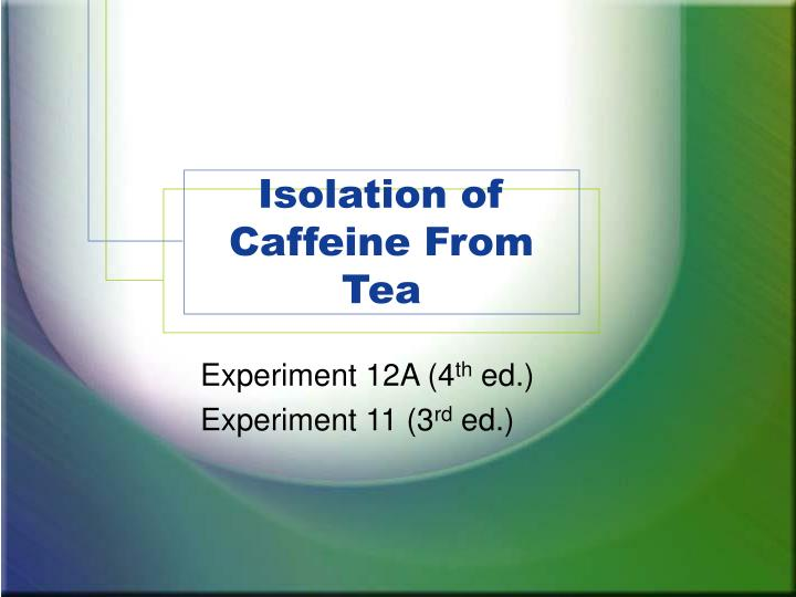 isolation of caffeine from tea leaves The present study was conducted to isolate the most important bioactive  compound from coffea arabica (coffee) beans and camellia sinensis (green tea)  leaves.