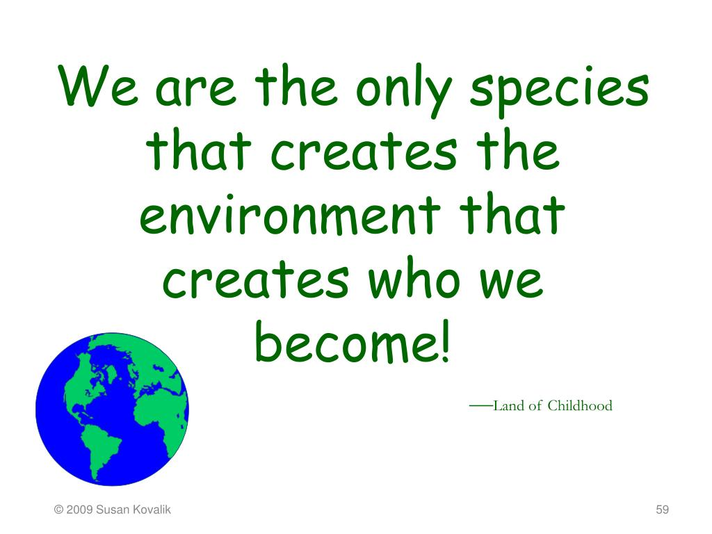 We are the only species that creates the environment that creates who we