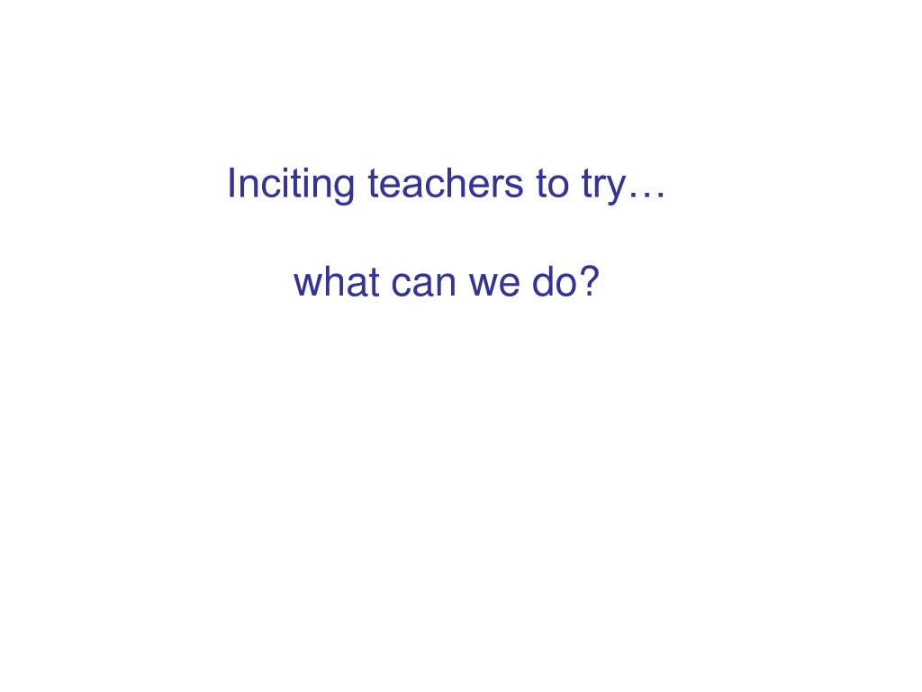 Inciting teachers to try…
