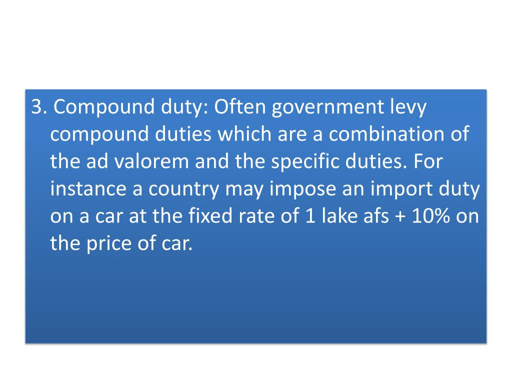 3. Compound duty: Often government levy compound duties which are a combination of the ad valorem and the specific duties. For instance a country may impose an import duty on a car at the fixed rate of 1 lake