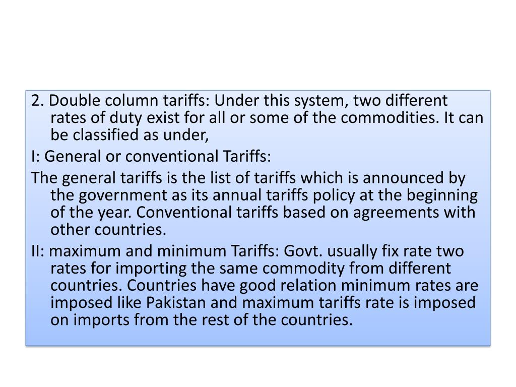2. Double column tariffs: Under this system, two different rates of duty exist for all or some of the commodities. It can be classified as under,