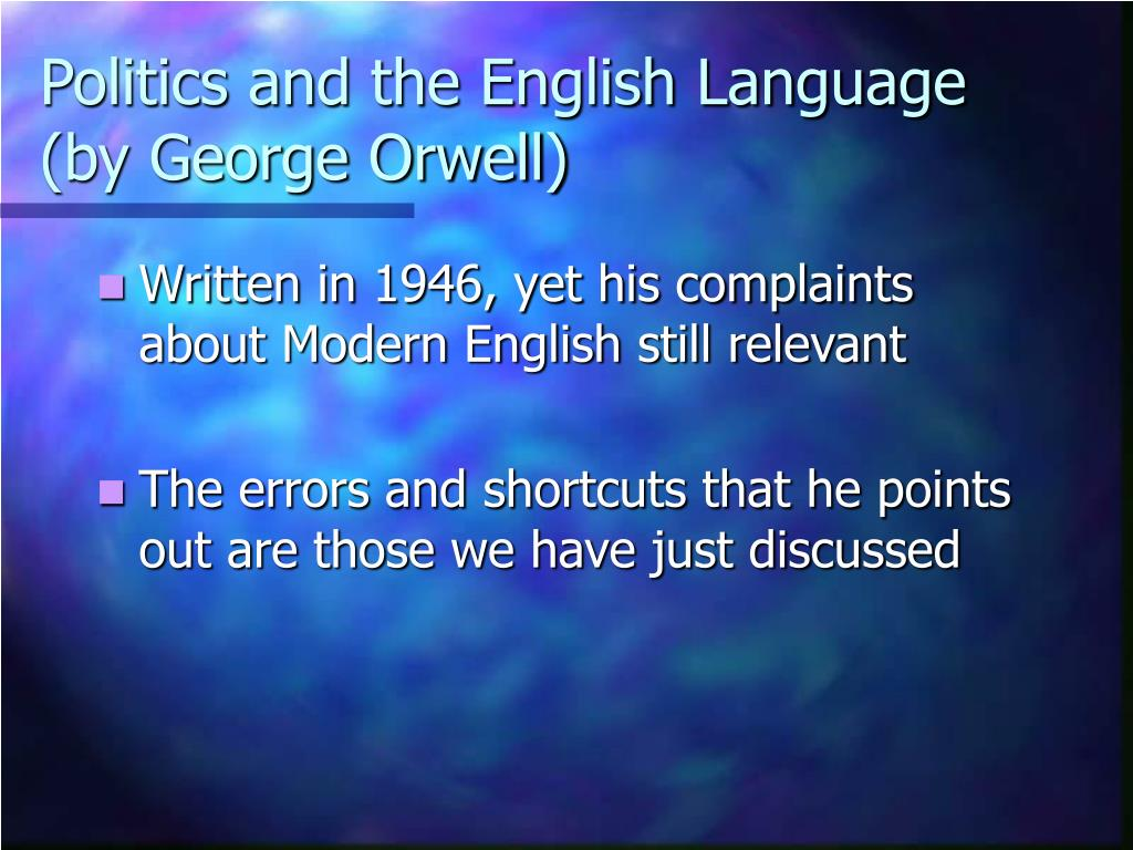 politics the english language by george orwell essay Politics and the english language (1946) is an essay by george orwell that criticises the ugly and inaccurate written english of his time and examines the connection between political orthodoxies and the debasement of language the essay focuses on political language, which, according to orwell.