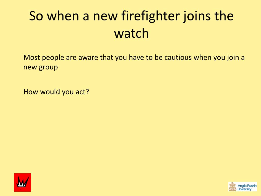 So when a new firefighter joins the watch