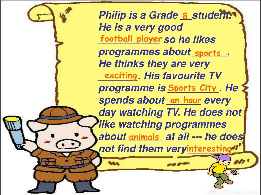 Philip is a Grade __student. He is a very good ___________ so he likes programmes about ______. He thinks they are very _______. His favourite TV programme is _________. He spends about ______ every day watching TV. He does not like watching programmes about ______ at all --- he