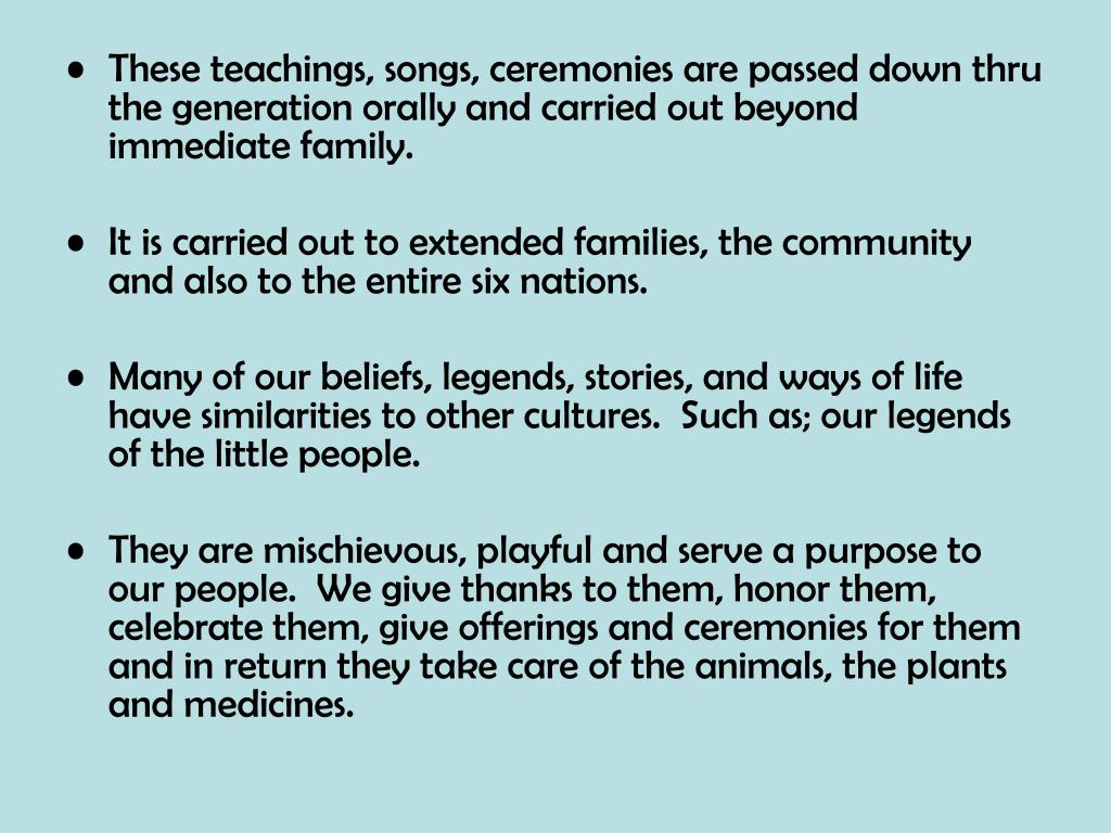 These teachings, songs, ceremonies are passed down thru the generation orally and carried out beyond immediate family.