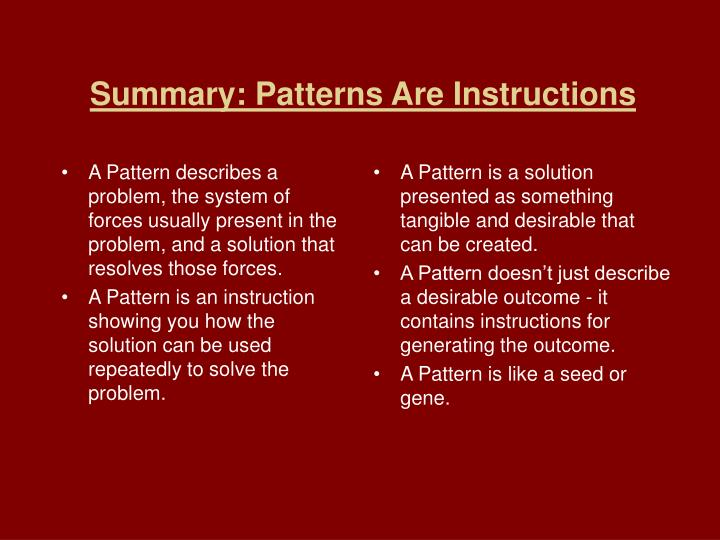 A Pattern describes a problem, the system of forces usually present in the problem, and a solution that resolves those forces.
