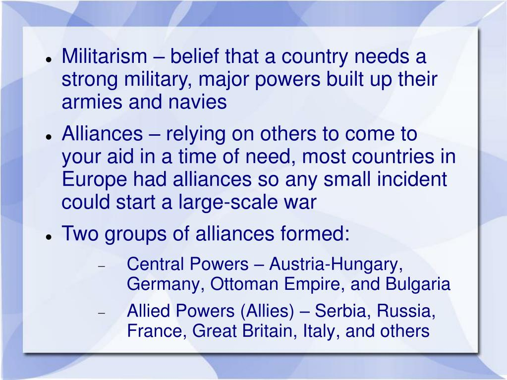 Militarism – belief that a country needs a strong military, major powers built up their armies and navies